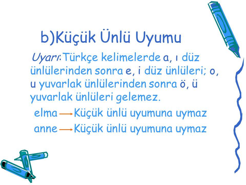 b)Küçük Ünlü Uyumu Uyarı:Türkçe kelimelerde a, ı düz ünlülerinden sonra e, i düz ünlüleri; o, u yuvarlak ünlülerinden sonra ö, ü yuvarlak ünlüleri gel
