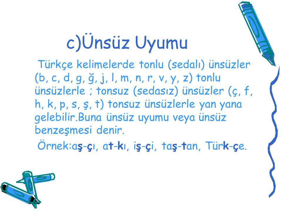 c)Ünsüz Uyumu Türkçe kelimelerde tonlu (sedalı) ünsüzler (b, c, d, g, ğ, j, l, m, n, r, v, y, z) tonlu ünsüzlerle ; tonsuz (sedasız) ünsüzler (ç, f, h