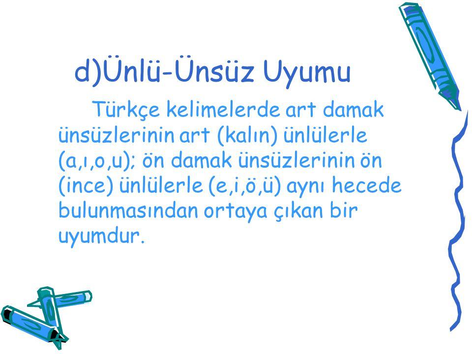 d)Ünlü-Ünsüz Uyumu Türkçe kelimelerde art damak ünsüzlerinin art (kalın) ünlülerle (a,ı,o,u); ön damak ünsüzlerinin ön (ince) ünlülerle (e,i,ö,ü) aynı