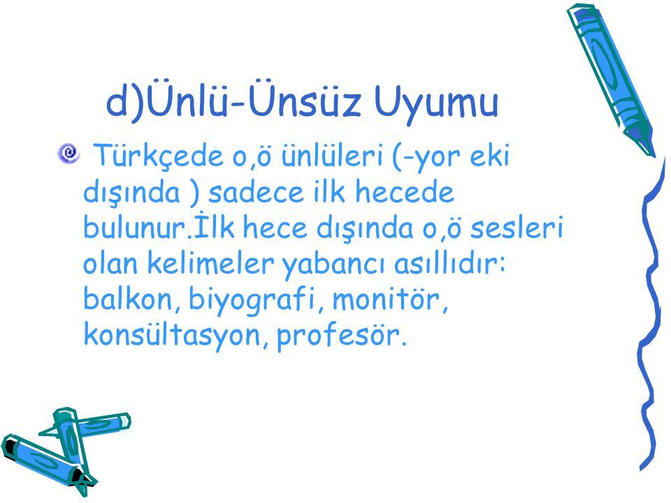 d)Ünlü-Ünsüz Uyumu Türkçede o,ö ünlüleri (-yor eki dışında ) sadece ilk hecede bulunur.İlk hece dışında o,ö sesleri olan kelimeler yabancı asıllıdır: