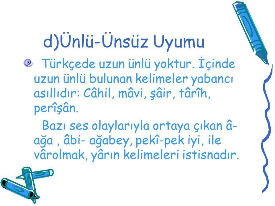 d)Ünlü-Ünsüz Uyumu Türkçede uzun ünlü yoktur. İçinde uzun ünlü bulunan kelimeler yabancı asıllıdır: Câhil, mâvi, şâir, târîh, perîşân. Bazı ses olayla