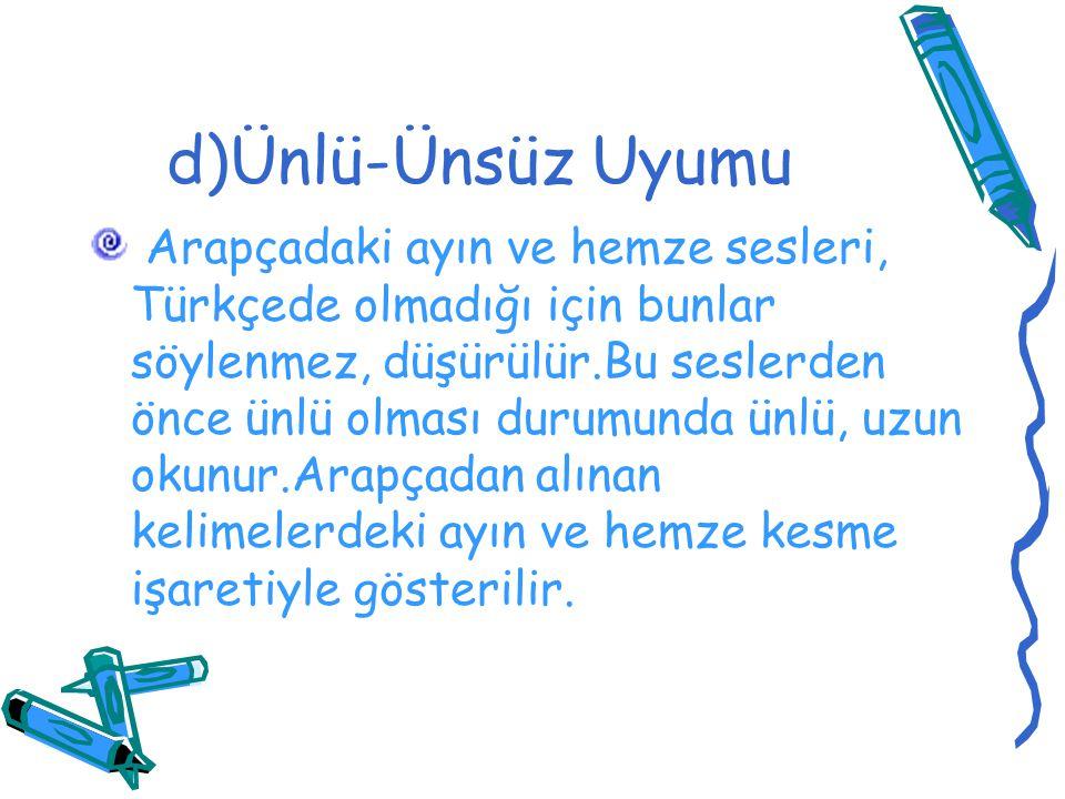 d)Ünlü-Ünsüz Uyumu Arapçadaki ayın ve hemze sesleri, Türkçede olmadığı için bunlar söylenmez, düşürülür.Bu seslerden önce ünlü olması durumunda ünlü,