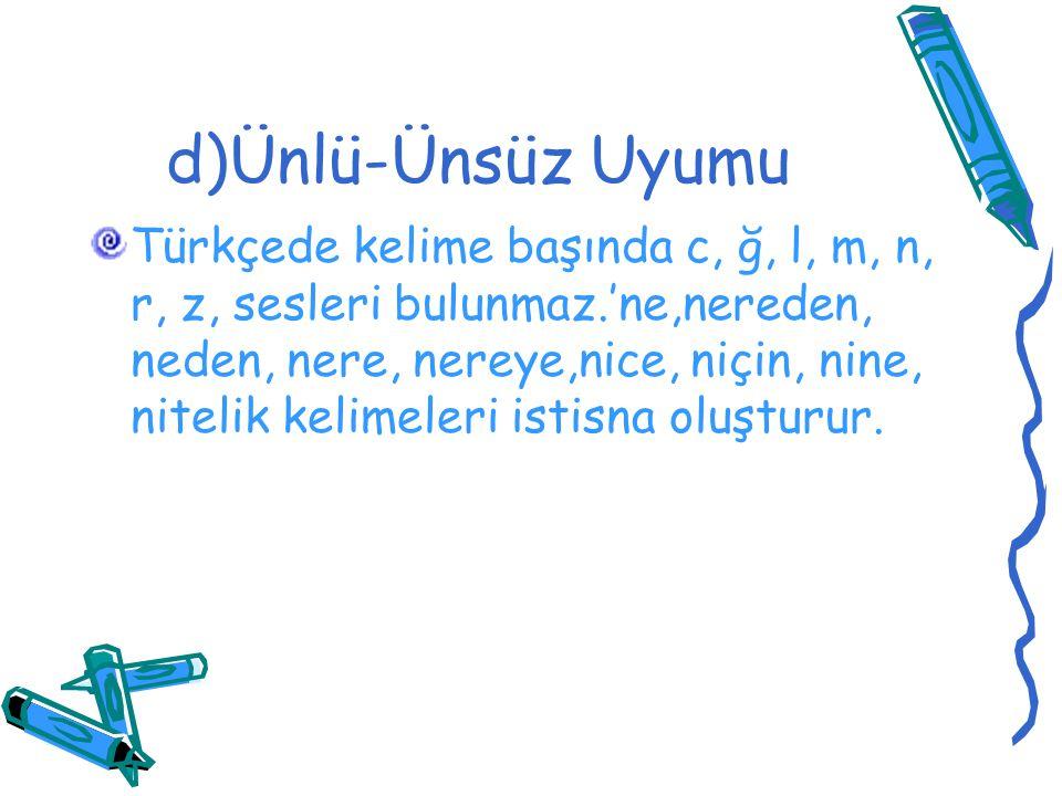 d)Ünlü-Ünsüz Uyumu Türkçede kelime başında c, ğ, l, m, n, r, z, sesleri bulunmaz.'ne,nereden, neden, nere, nereye,nice, niçin, nine, nitelik kelimeler