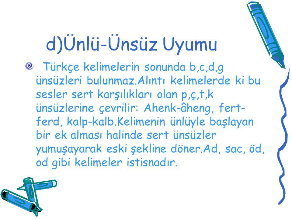 d)Ünlü-Ünsüz Uyumu Türkçe kelimelerin sonunda b,c,d,g ünsüzleri bulunmaz.Alıntı kelimelerde ki bu sesler sert karşılıkları olan p,ç,t,k ünsüzlerine çe