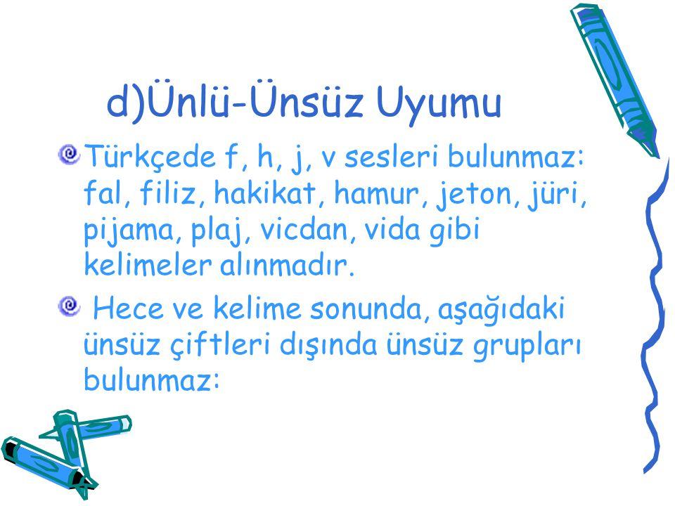d)Ünlü-Ünsüz Uyumu Türkçede f, h, j, v sesleri bulunmaz: fal, filiz, hakikat, hamur, jeton, jüri, pijama, plaj, vicdan, vida gibi kelimeler alınmadır.