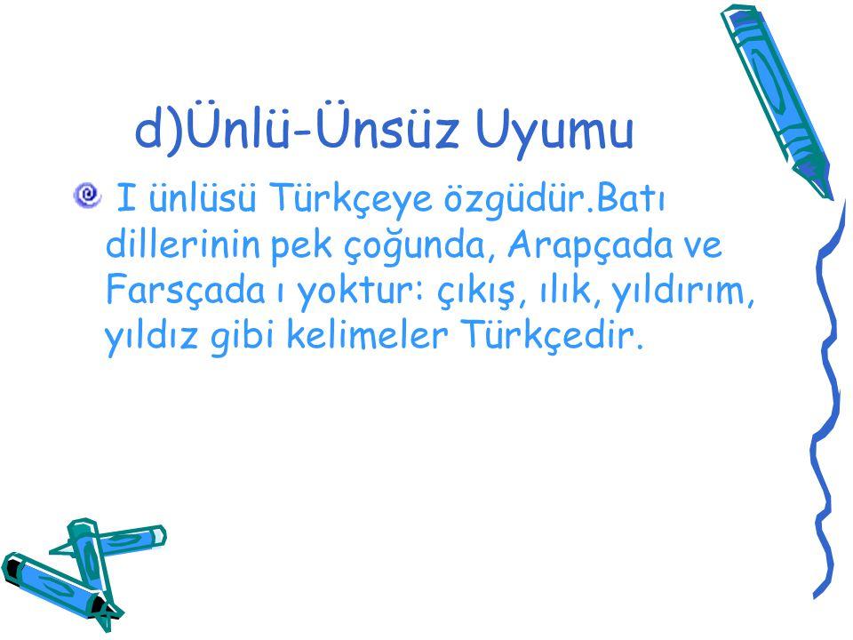 d)Ünlü-Ünsüz Uyumu I ünlüsü Türkçeye özgüdür.Batı dillerinin pek çoğunda, Arapçada ve Farsçada ı yoktur: çıkış, ılık, yıldırım, yıldız gibi kelimeler