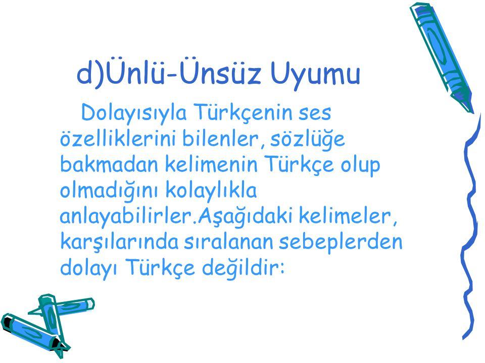 d)Ünlü-Ünsüz Uyumu Dolayısıyla Türkçenin ses özelliklerini bilenler, sözlüğe bakmadan kelimenin Türkçe olup olmadığını kolaylıkla anlayabilirler.Aşağı