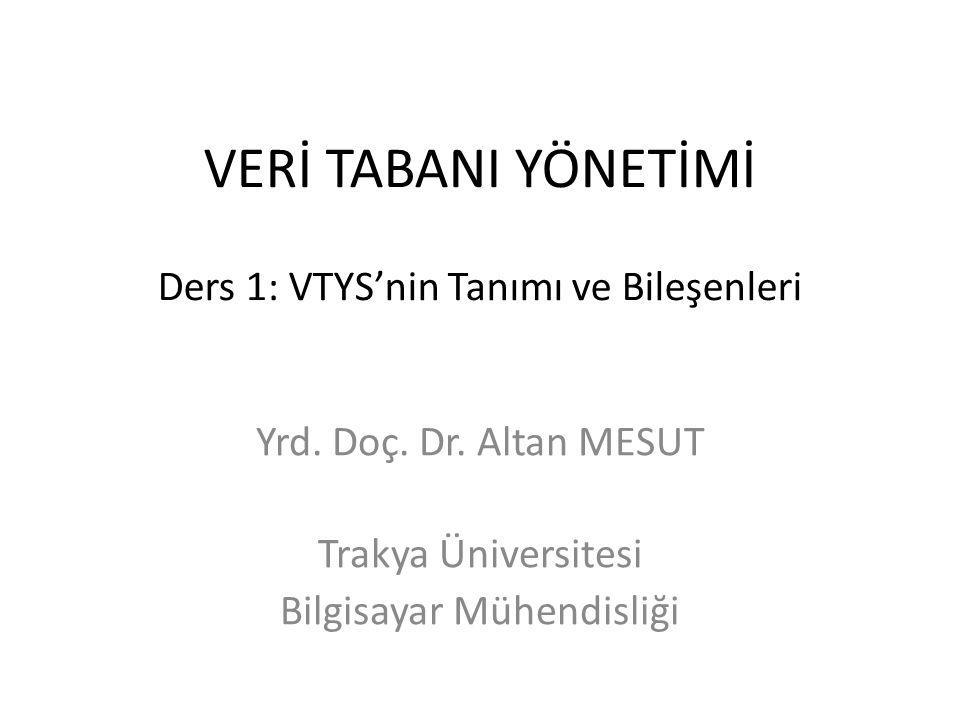 VERİ TABANI YÖNETİMİ Ders 1: VTYS'nin Tanımı ve Bileşenleri Yrd. Doç. Dr. Altan MESUT Trakya Üniversitesi Bilgisayar Mühendisliği