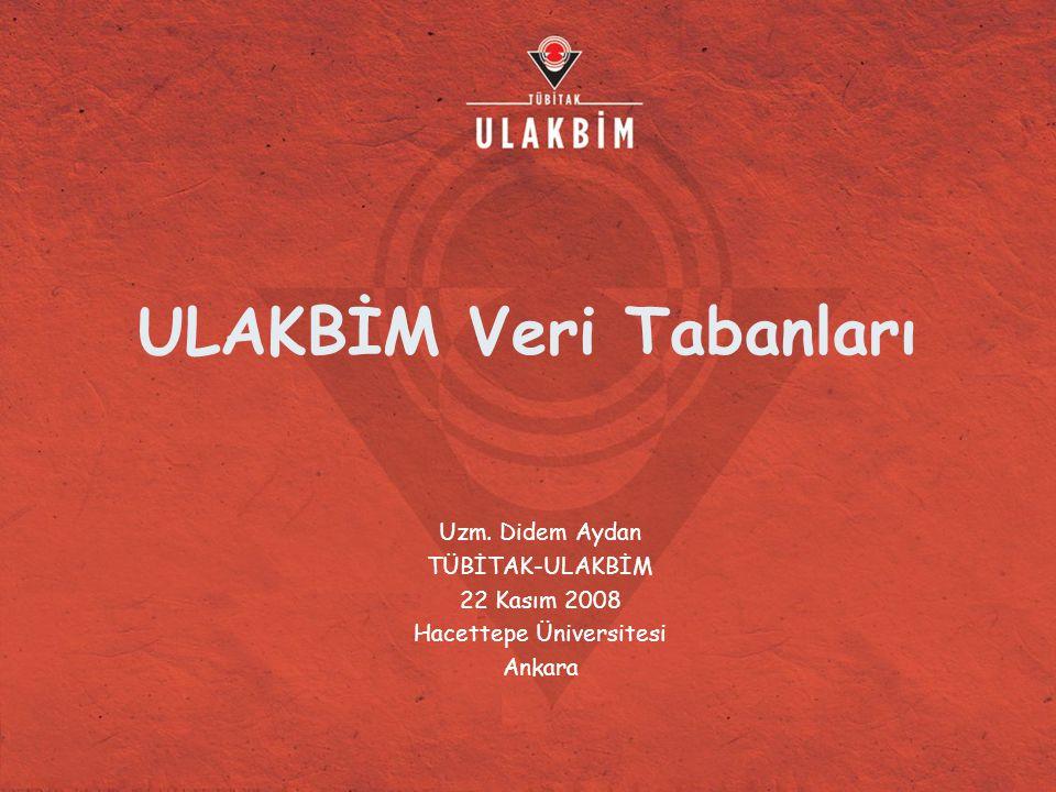 ULAKBİM Veri Tabanları Uzm. Didem Aydan TÜBİTAK-ULAKBİM 22 Kasım 2008 Hacettepe Üniversitesi Ankara