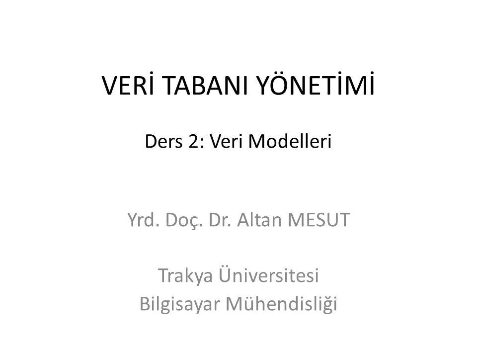 VERİ TABANI YÖNETİMİ Ders 2: Veri Modelleri Yrd. Doç. Dr. Altan MESUT Trakya Üniversitesi Bilgisayar Mühendisliği