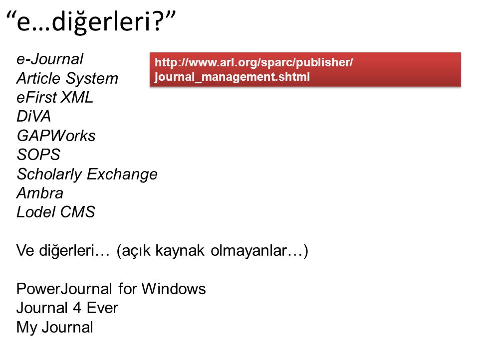 http://www.arl.org/sparc/publisher/ journal_management.shtml http://www.arl.org/sparc/publisher/ journal_management.shtml e…diğerleri e-Journal Article System eFirst XML DiVA GAPWorks SOPS Scholarly Exchange Ambra Lodel CMS Ve diğerleri… (açık kaynak olmayanlar…) PowerJournal for Windows Journal 4 Ever My Journal