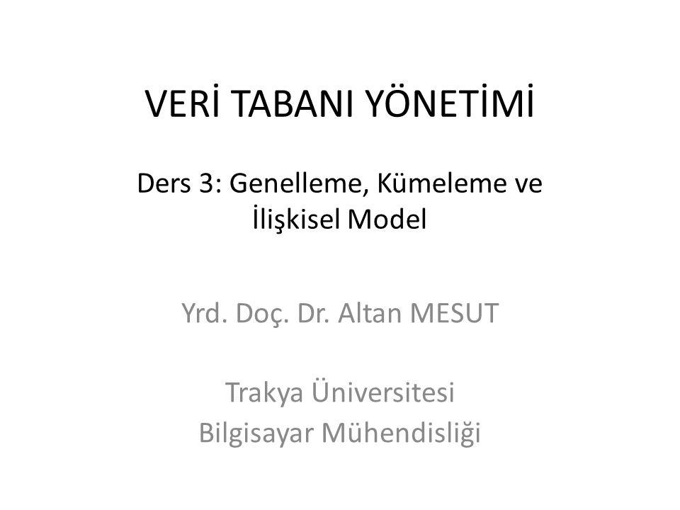 VERİ TABANI YÖNETİMİ Ders 3: Genelleme, Kümeleme ve İlişkisel Model Yrd. Doç. Dr. Altan MESUT Trakya Üniversitesi Bilgisayar Mühendisliği