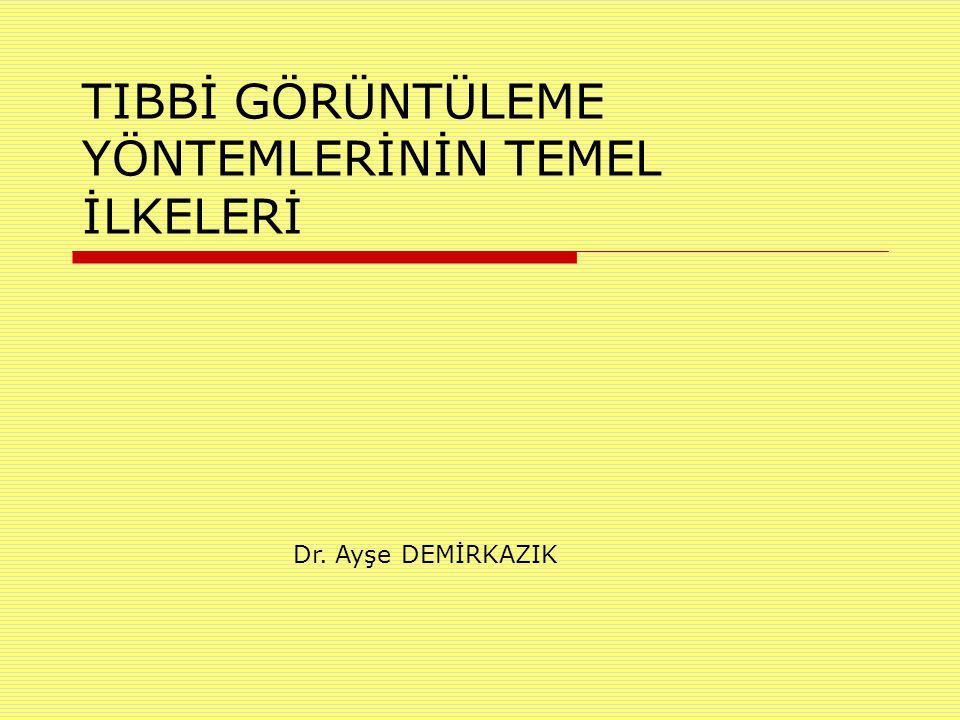 TIBBİ GÖRÜNTÜLEME YÖNTEMLERİNİN TEMEL İLKELERİ Dr. Ayşe DEMİRKAZIK