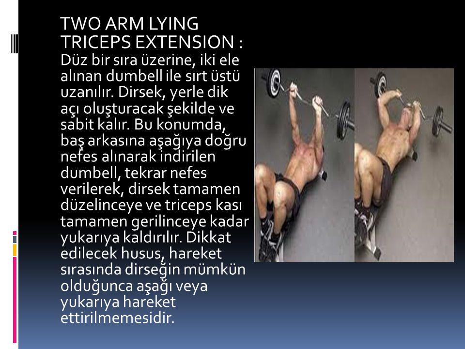 TWO ARM LYING TRICEPS EXTENSION : Düz bir sıra üzerine, iki ele alınan dumbell ile sırt üstü uzanılır. Dirsek, yerle dik açı oluşturacak şekilde ve sa