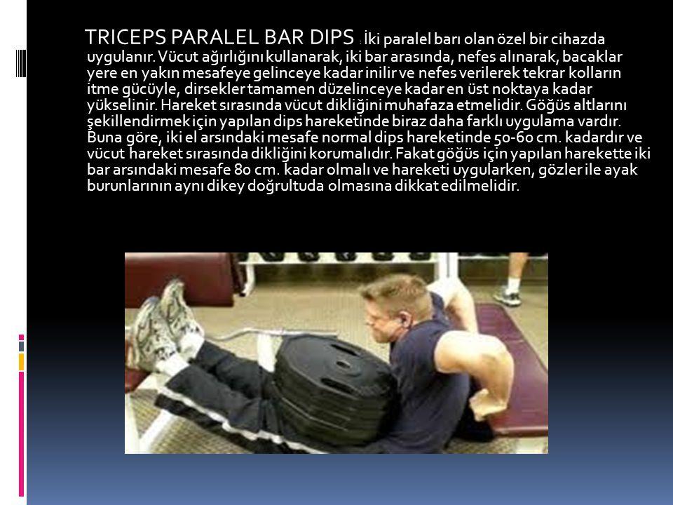 TRICEPS PARALEL BAR DIPS : İki paralel barı olan özel bir cihazda uygulanır. Vücut ağırlığını kullanarak, iki bar arasında, nefes alınarak, bacaklar y
