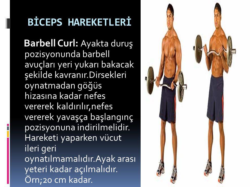 BİCEPS HAREKETLERİ Barbell Curl: Ayakta duruş pozisyonunda barbell avuçları yeri yukarı bakacak şekilde kavranır.Dirsekleri oynatmadan göğüs hizasına