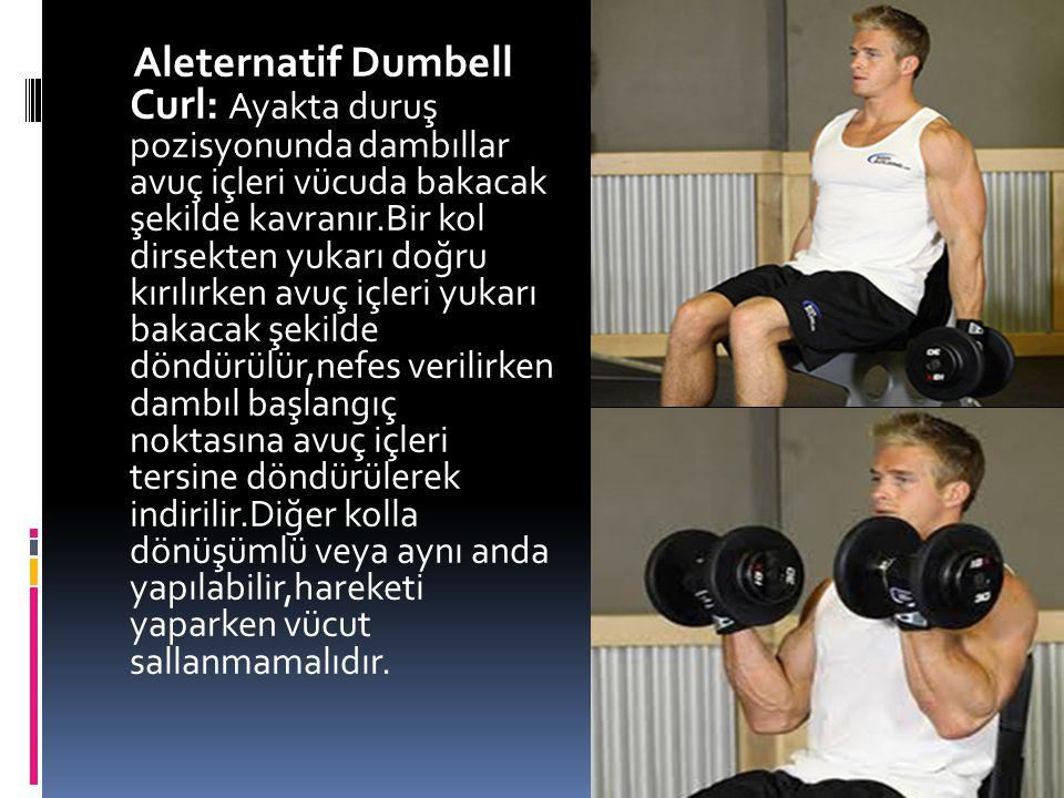 Aleternatif Dumbell Curl: Ayakta duruş pozisyonunda dambıllar avuç içleri vücuda bakacak şekilde kavranır.Bir kol dirsekten yukarı doğru kırılırken av