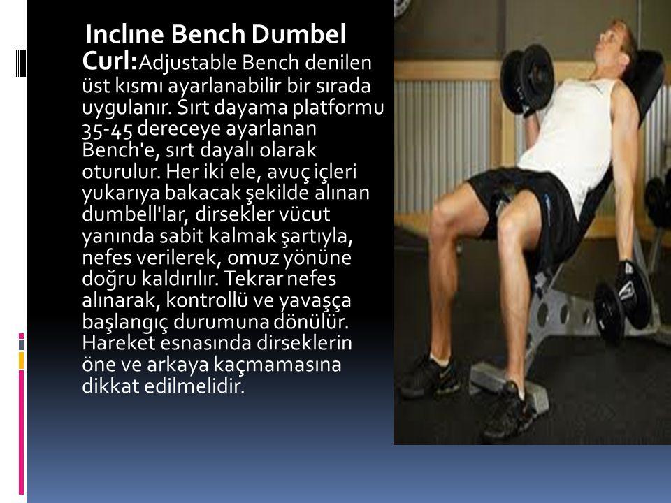 Inclıne Bench Dumbel Curl: Adjustable Bench denilen üst kısmı ayarlanabilir bir sırada uygulanır. Sırt dayama platformu 35-45 dereceye ayarlanan Bench