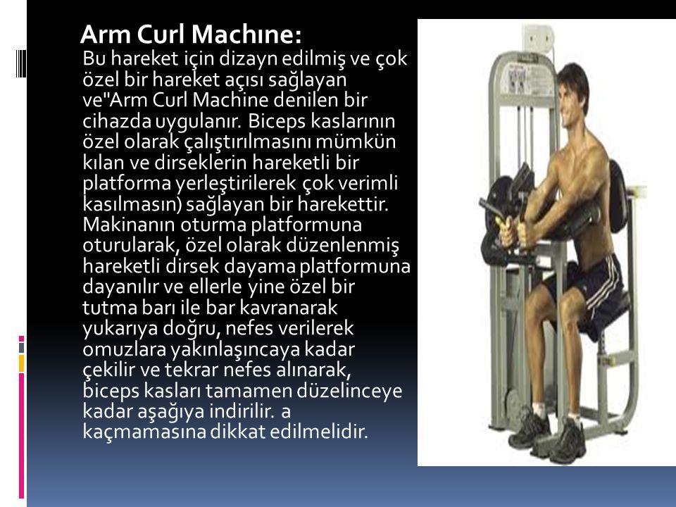 Arm Curl Machıne: Bu hareket için dizayn edilmiş ve çok özel bir hareket açısı sağlayan ve