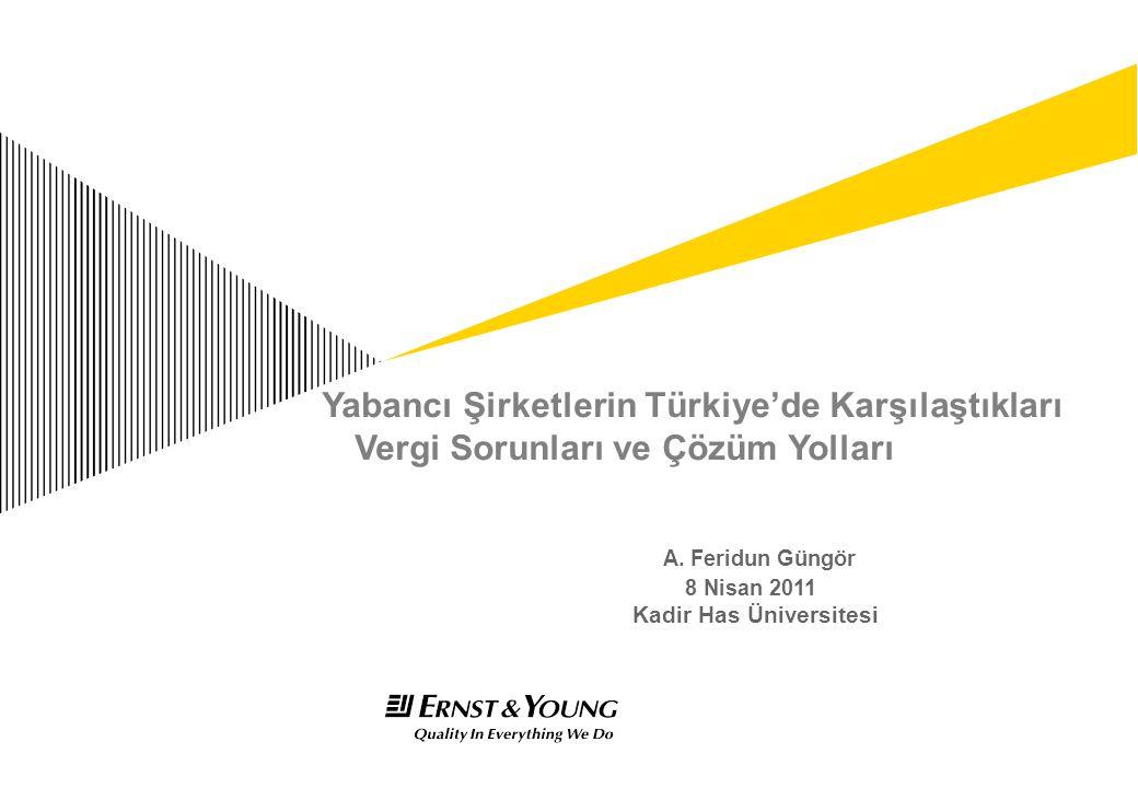 Yabancı Şirketlerin Türkiye'de Karşılaştıkları Vergi Sorunları ve Çözüm Yolları A. Feridun Güngör 8 Nisan 2011 Kadir Has Üniversitesi
