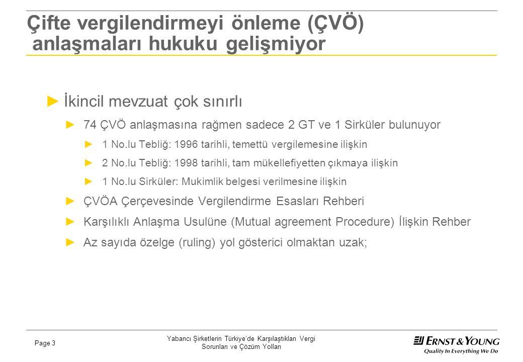 Yabancı Şirketlerin Türkiye'de Karşılaştıkları Vergi Sorunları ve Çözüm Yolları Page 4 Belirsizlikler ciddi riskler oluşturuyor ►İdare'nin yatırım indirimi stopajına ilişkin görüşünü açıklamaması sayısız inceleme raporunun yazılmasına, haksız ve ürkütücü büyüklükte risklerin oluşmasına neden oldu… ►Anlaşma hukukunun en önemli kavramları hakkında idarenin görüşü neredeyse hiç bilinmiyor; ►İşyeri (permanent establishment) kavramlarının günümüz iş ve satış sistemleri, e-ticaret uygulamaları düşünüldüğünde nasıl yorumlanması gerekir.