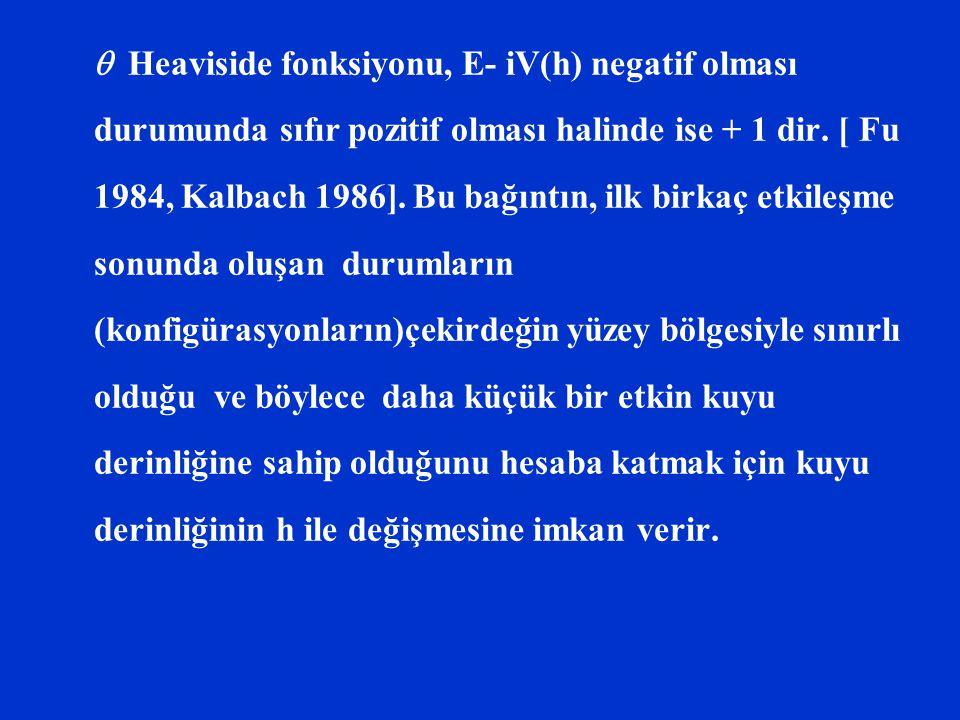  Heaviside fonksiyonu, E- iV(h) negatif olması durumunda sıfır pozitif olması halinde ise + 1 dir. [ Fu 1984, Kalbach 1986]. Bu bağıntın, ilk birkaç