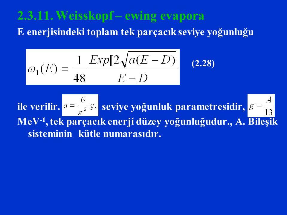 2.3.11. Weisskopf – ewing evapora E enerjisindeki toplam tek parçacık seviye yoğunluğu ile verilir. seviye yoğunluk parametresidir, MeV -1, tek parçac