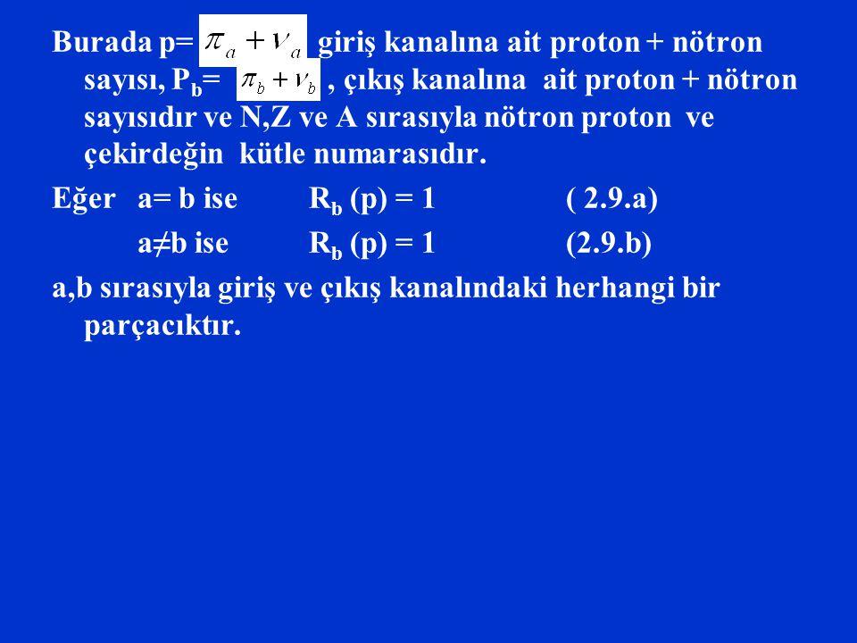 Burada p= giriş kanalına ait proton + nötron sayısı, P b =, çıkış kanalına ait proton + nötron sayısıdır ve N,Z ve A sırasıyla nötron proton ve çekird