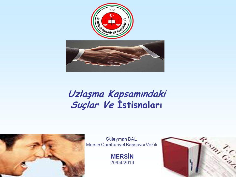 Uzlaşma Kapsamındaki Suçlar Ve İstisnaları Süleyman BAL Mersin Cumhuriyet Başsavcı Vekili MERSİN 20/04/2013