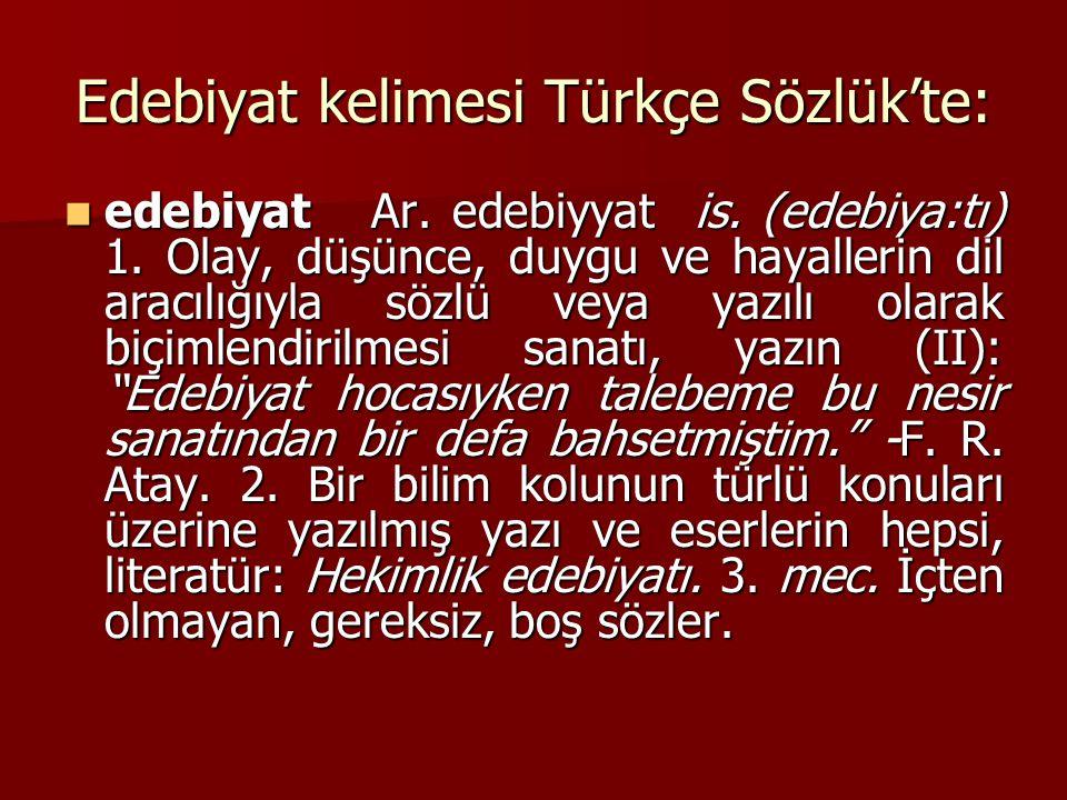 Edebiyat kelimesi Türkçe Sözlük'te: edebiyat Ar. edebiyyat is. (edebiya:tı) 1. Olay, düşünce, duygu ve hayallerin dil aracılığıyla sözlü veya yazılı o