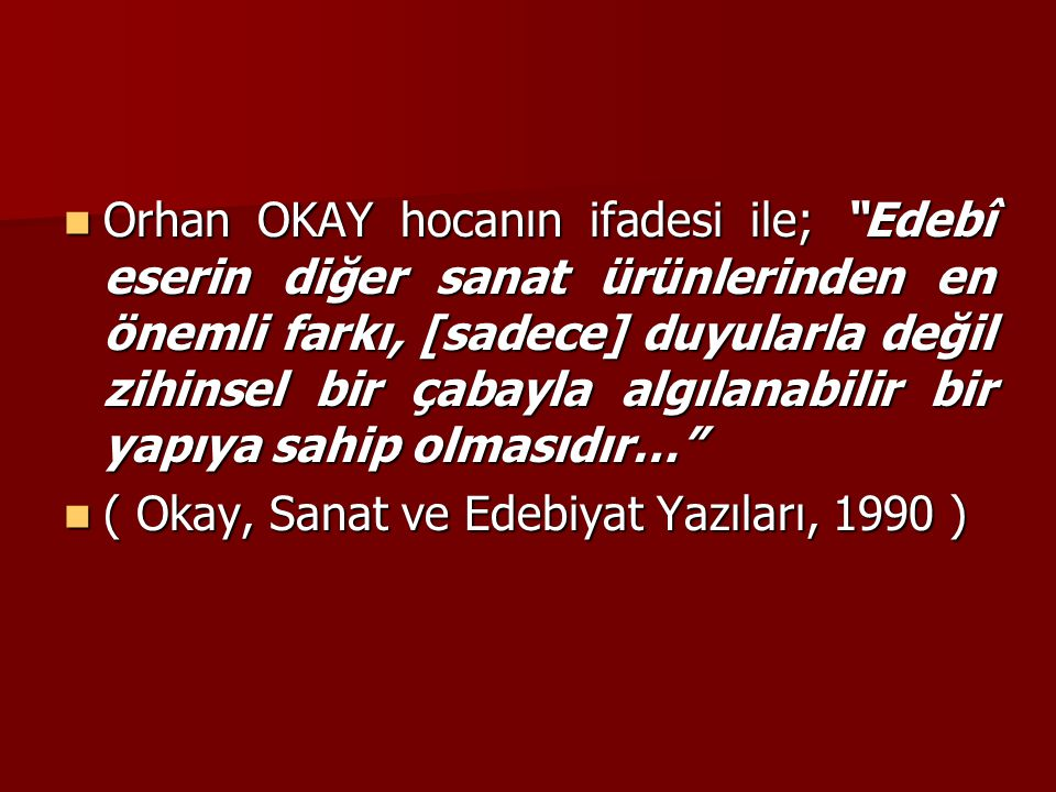 """Orhan OKAY hocanın ifadesi ile; """"Edebî eserin diğer sanat ürünlerinden en önemli farkı, [sadece] duyularla değil zihinsel bir çabayla algılanabilir bi"""
