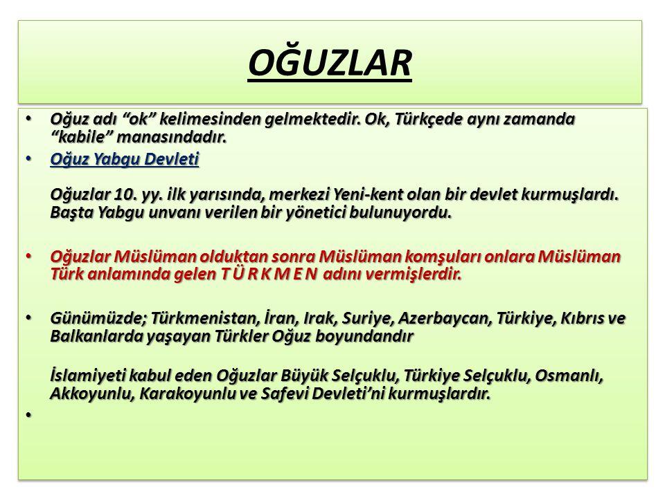 OĞUZLAR Oğuz adı ok kelimesinden gelmektedir. Ok, Türkçede aynı zamanda kabile manasındadır.