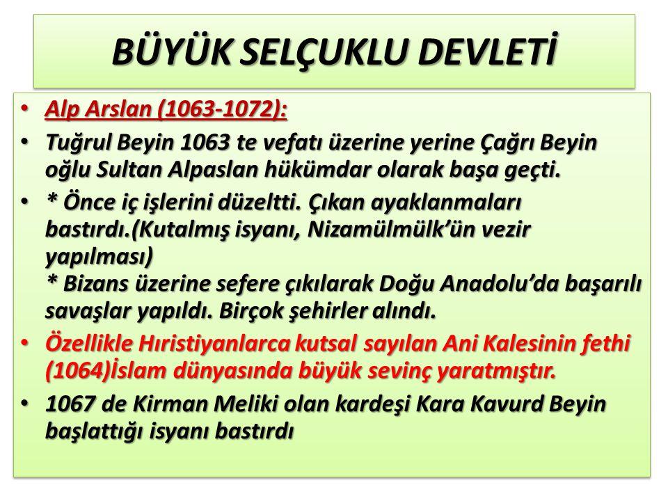 BÜYÜK SELÇUKLU DEVLETİ Alp Arslan (1063-1072): Alp Arslan (1063-1072): Tuğrul Beyin 1063 te vefatı üzerine yerine Çağrı Beyin oğlu Sultan Alpaslan hükümdar olarak başa geçti.