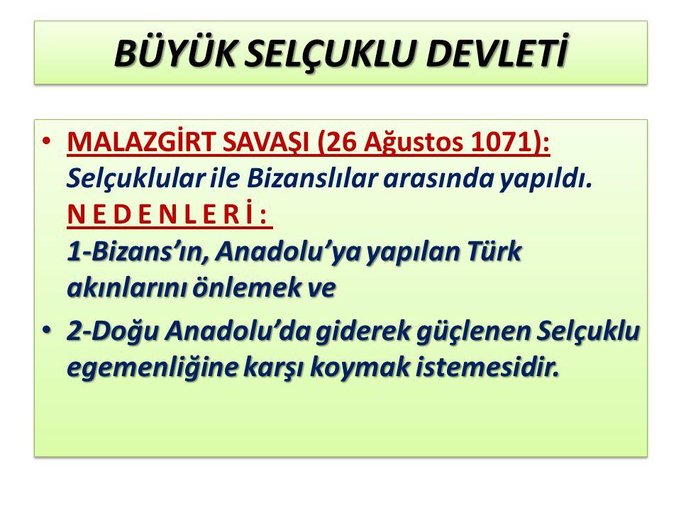 BÜYÜK SELÇUKLU DEVLETİ 1-Bizans'ın, Anadolu'ya yapılan Türk akınlarını önlemek ve MALAZGİRT SAVAŞI (26 Ağustos 1071): Selçuklular ile Bizanslılar arasında yapıldı.