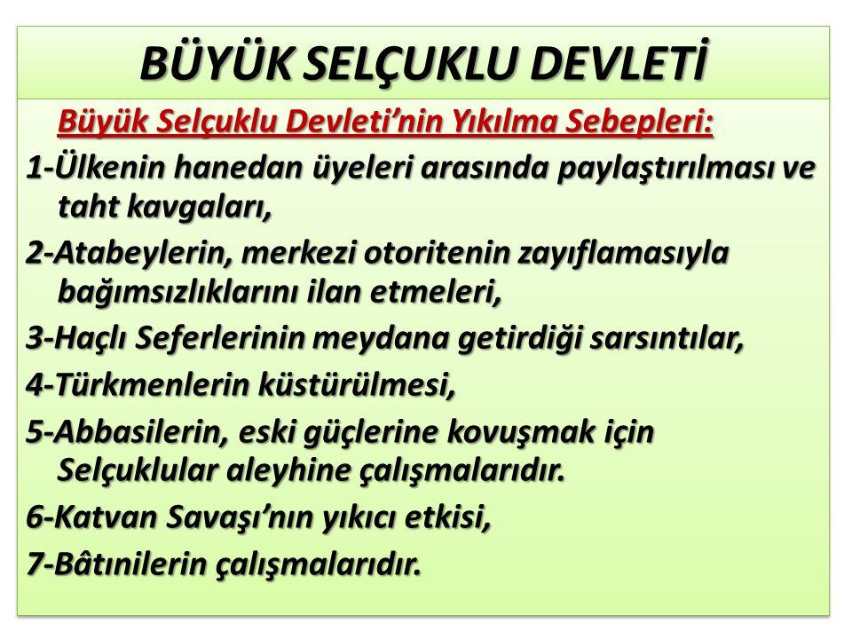 BÜYÜK SELÇUKLU DEVLETİ Büyük Selçuklu Devleti'nin Yıkılma Sebepleri: Büyük Selçuklu Devleti'nin Yıkılma Sebepleri: 1-Ülkenin hanedan üyeleri arasında paylaştırılması ve taht kavgaları, 2-Atabeylerin, merkezi otoritenin zayıflamasıyla bağımsızlıklarını ilan etmeleri, 3-Haçlı Seferlerinin meydana getirdiği sarsıntılar, 4-Türkmenlerin küstürülmesi, 5-Abbasilerin, eski güçlerine kovuşmak için Selçuklular aleyhine çalışmalarıdır.