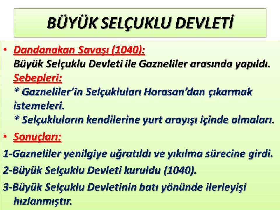 BÜYÜK SELÇUKLU DEVLETİ Dandanakan Savaşı (1040): Büyük Selçuklu Devleti ile Gazneliler arasında yapıldı.