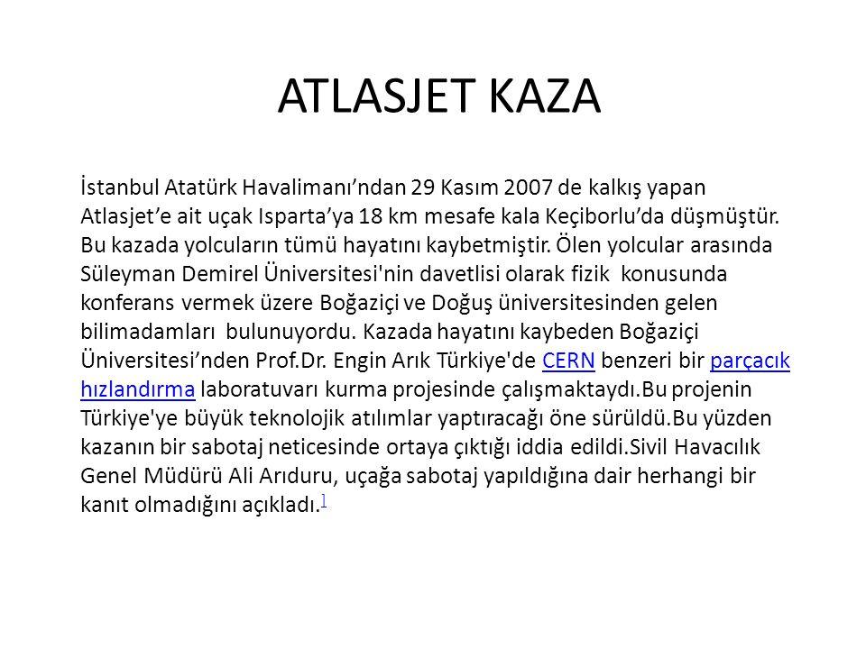 ATLASJET KAZA İstanbul Atatürk Havalimanı'ndan 29 Kasım 2007 de kalkış yapan Atlasjet'e ait uçak Isparta'ya 18 km mesafe kala Keçiborlu'da düşmüştür.