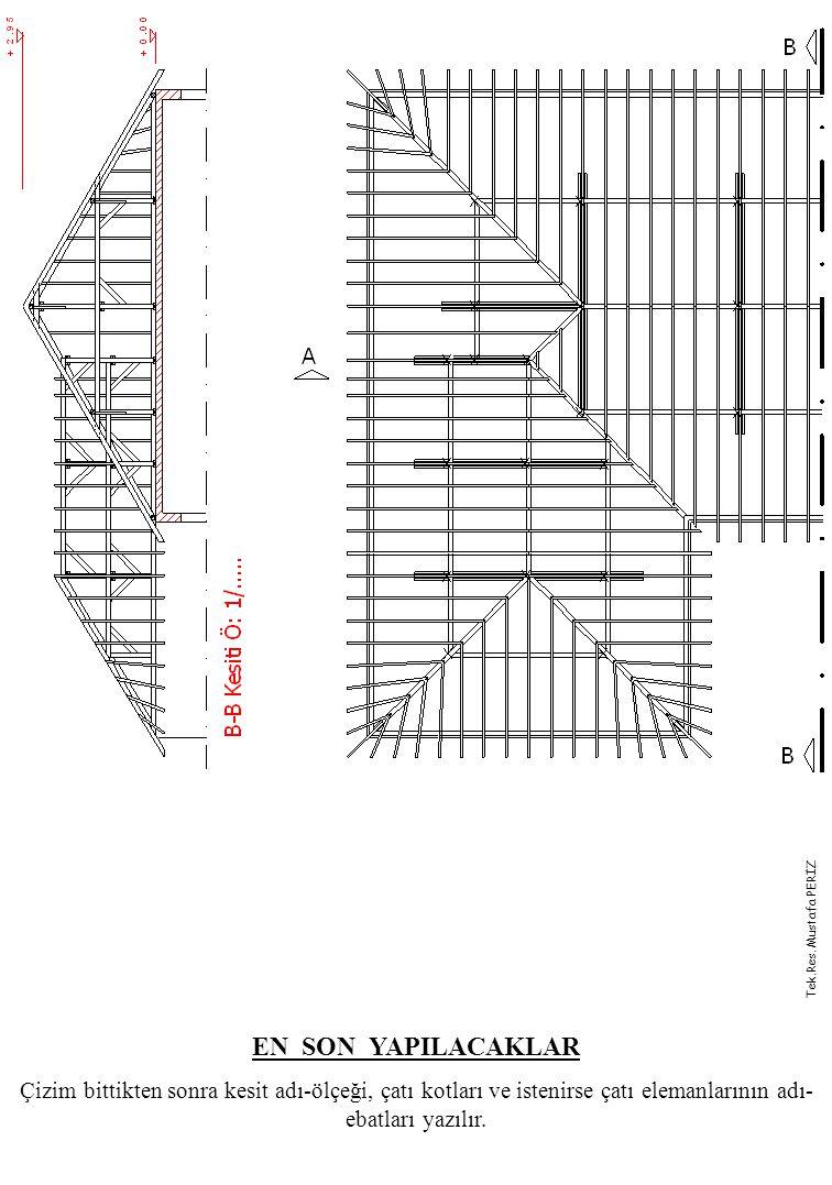 EN SON YAPILACAKLAR Çizim bittikten sonra kesit adı-ölçeği, çatı kotları ve istenirse çatı elemanlarının adı- ebatları yazılır. Tek.Res. Mustafa PERİZ
