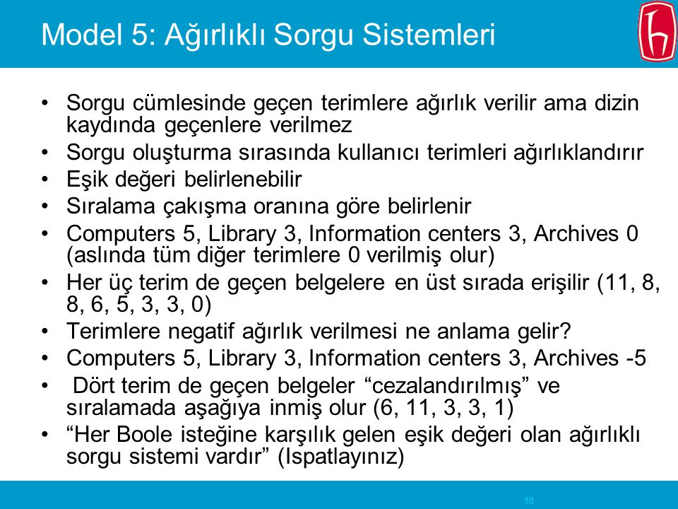 10 Model 5: Ağırlıklı Sorgu Sistemleri Sorgu cümlesinde geçen terimlere ağırlık verilir ama dizin kaydında geçenlere verilmez Sorgu oluşturma sırasında kullanıcı terimleri ağırlıklandırır Eşik değeri belirlenebilir Sıralama çakışma oranına göre belirlenir Computers 5, Library 3, Information centers 3, Archives 0 (aslında tüm diğer terimlere 0 verilmiş olur) Her üç terim de geçen belgelere en üst sırada erişilir (11, 8, 8, 6, 5, 3, 3, 0) Terimlere negatif ağırlık verilmesi ne anlama gelir.