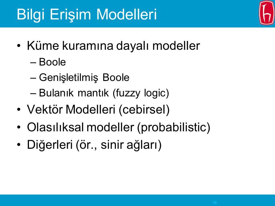 18 Bilgi Erişim Modelleri Küme kuramına dayalı modeller –Boole –Genişletilmiş Boole –Bulanık mantık (fuzzy logic) Vektör Modelleri (cebirsel) Olasılıksal modeller (probabilistic) Diğerleri (ör., sinir ağları)