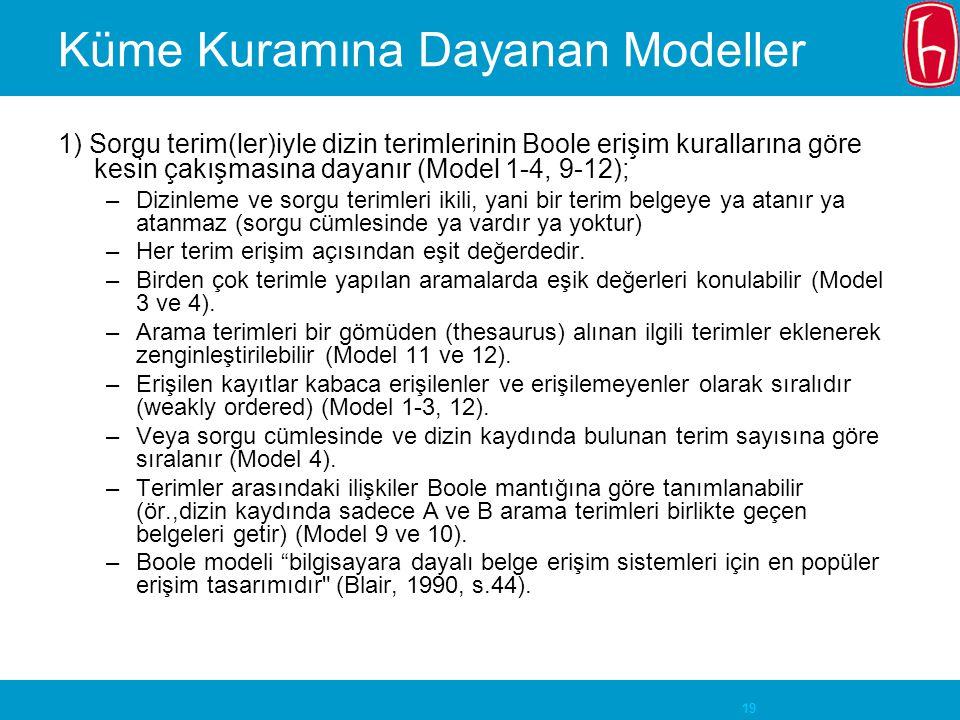19 Küme Kuramına Dayanan Modeller 1) Sorgu terim(ler)iyle dizin terimlerinin Boole erişim kurallarına göre kesin çakışmasına dayanır (Model 1-4, 9-12); –Dizinleme ve sorgu terimleri ikili, yani bir terim belgeye ya atanır ya atanmaz (sorgu cümlesinde ya vardır ya yoktur) –Her terim erişim açısından eşit değerdedir.