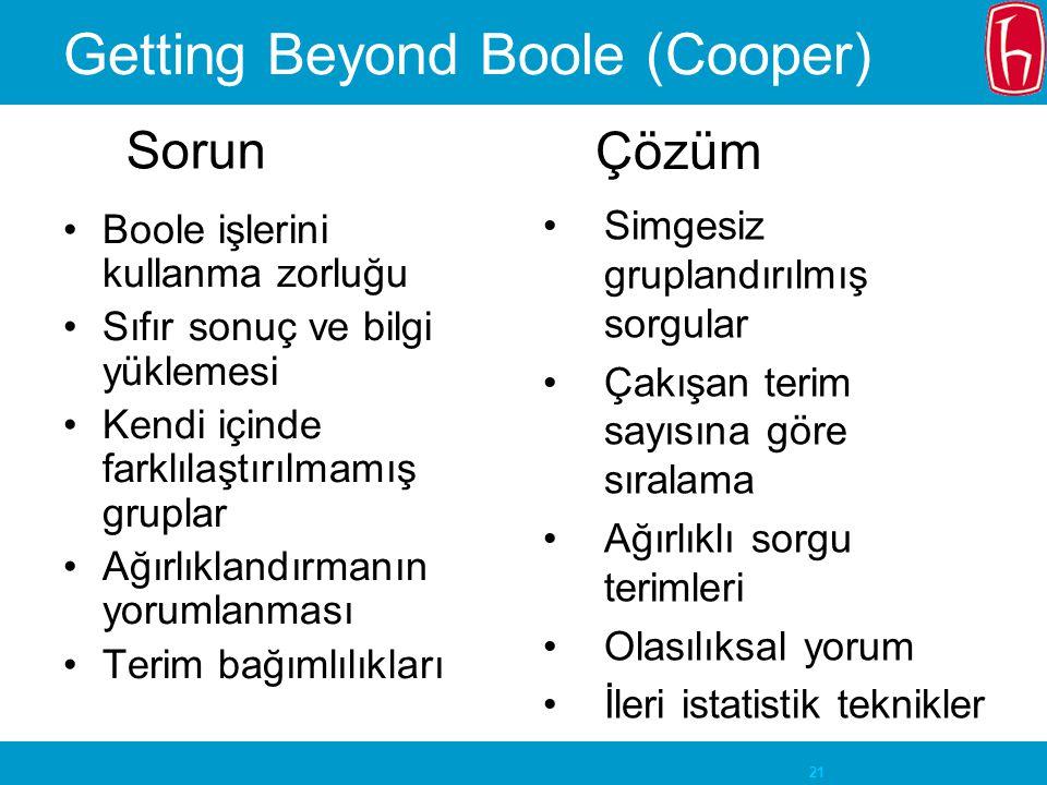 21 Getting Beyond Boole (Cooper) Boole işlerini kullanma zorluğu Sıfır sonuç ve bilgi yüklemesi Kendi içinde farklılaştırılmamış gruplar Ağırlıklandırmanın yorumlanması Terim bağımlılıkları Simgesiz gruplandırılmış sorgular Çakışan terim sayısına göre sıralama Ağırlıklı sorgu terimleri Olasılıksal yorum İleri istatistik teknikler Sorun Çözüm
