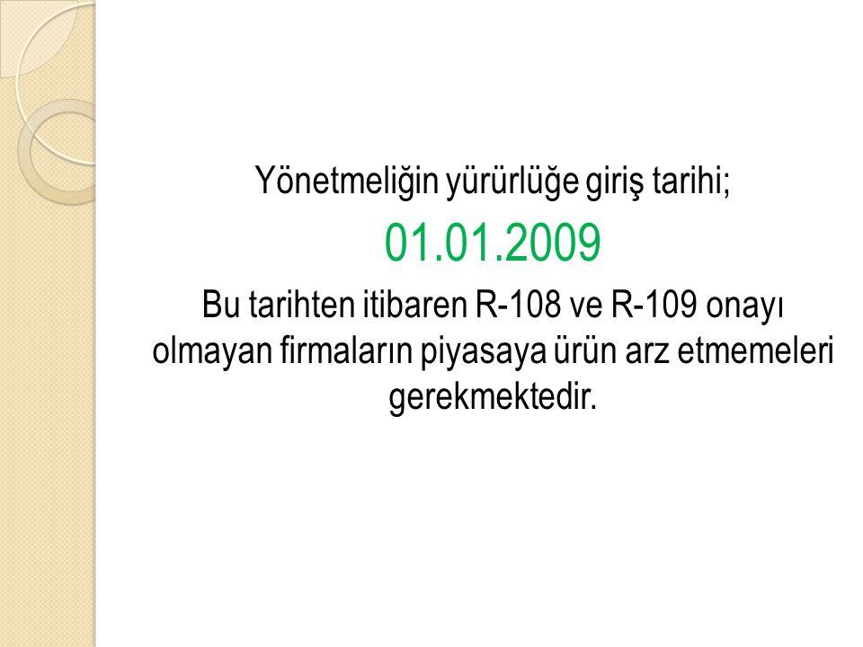 Yönetmeliğin yürürlüğe giriş tarihi; 01.01.2009 Bu tarihten itibaren R-108 ve R-109 onayı olmayan firmaların piyasaya ürün arz etmemeleri gerekmektedi