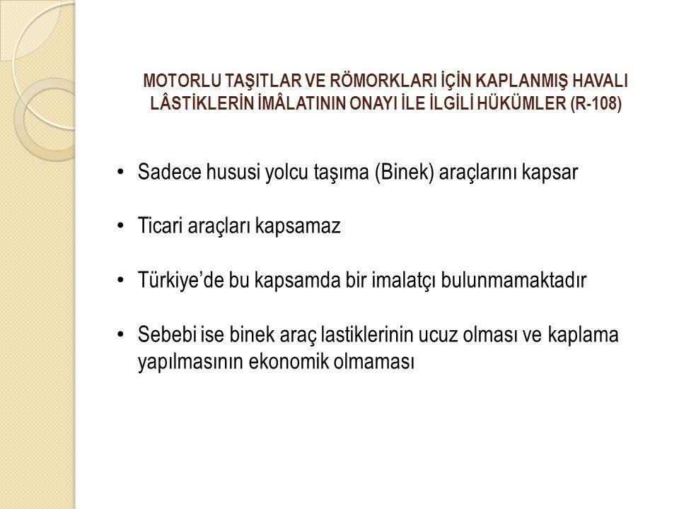 MOTORLU TAŞITLAR VE RÖMORKLARI İÇİN KAPLANMIŞ HAVALI LÂSTİKLERİN İMÂLATININ ONAYI İLE İLGİLİ HÜKÜMLER (R-108) Sadece hususi yolcu taşıma (Binek) araçlarını kapsar Ticari araçları kapsamaz Türkiye'de bu kapsamda bir imalatçı bulunmamaktadır Sebebi ise binek araç lastiklerinin ucuz olması ve kaplama yapılmasının ekonomik olmaması