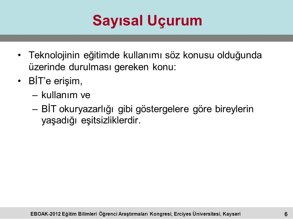 6 EBOAK-2012 Eğitim Bilimleri Öğrenci Araştırmaları Kongresi, Erciyes Üniversitesi, Kayseri Sayısal Uçurum Teknolojinin eğitimde kullanımı söz konusu