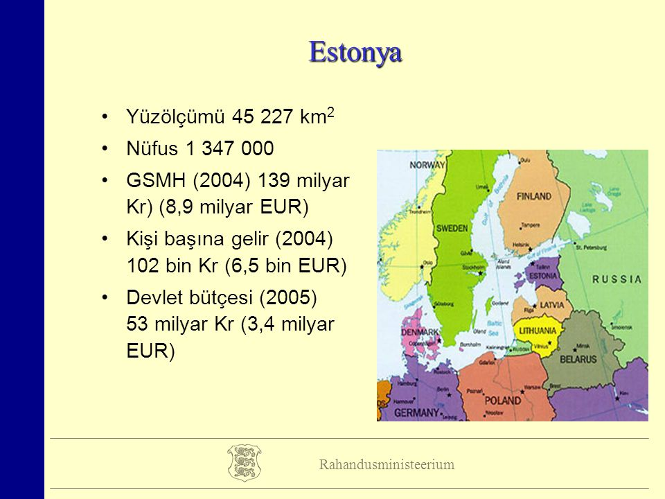 Rahandusministeerium Estonya Yüzölçümü 45 227 km 2 Nüfus 1 347 000 GSMH (2004) 139 milyar Kr) (8,9 milyar EUR) Kişi başına gelir (2004) 102 bin Kr (6,5 bin EUR) Devlet bütçesi (2005) 53 milyar Kr (3,4 milyar EUR)