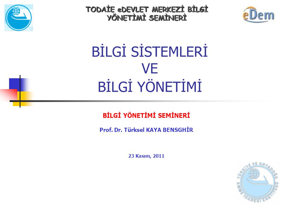 BİLGİ SİSTEMLERİ VE BİLGİ YÖNETİMİ BİLGİ YÖNETİMİ SEMİNERİ Prof. Dr. Türksel KAYA BENSGHİR 23 Kasım, 2011 TODAİE eDEVLET MERKEZİ BİLGİ YÖNETİMİ SEMİNE