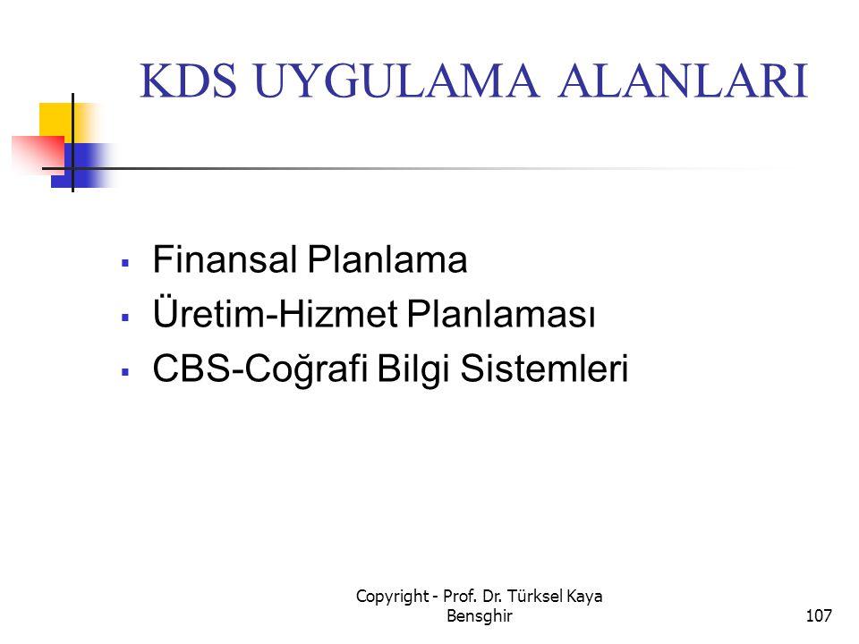 KDS UYGULAMA ALANLARI  Finansal Planlama  Üretim-Hizmet Planlaması  CBS-Coğrafi Bilgi Sistemleri 107 Copyright - Prof. Dr. Türksel Kaya Bensghir