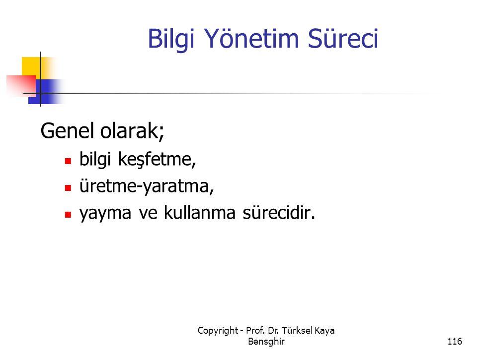 Bilgi Yönetim Süreci Genel olarak; bilgi keşfetme, üretme-yaratma, yayma ve kullanma sürecidir. 116 Copyright - Prof. Dr. Türksel Kaya Bensghir