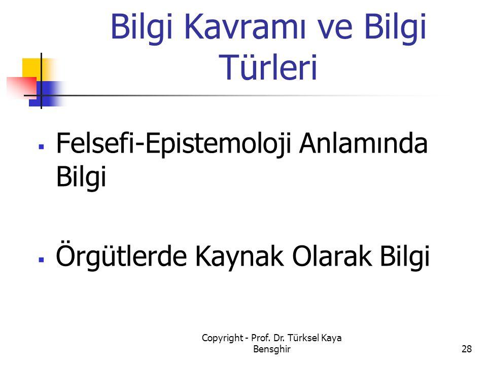  Felsefi-Epistemoloji Anlamında Bilgi  Örgütlerde Kaynak Olarak Bilgi Bilgi Kavramı ve Bilgi Türleri 28 Copyright - Prof. Dr. Türksel Kaya Bensghir